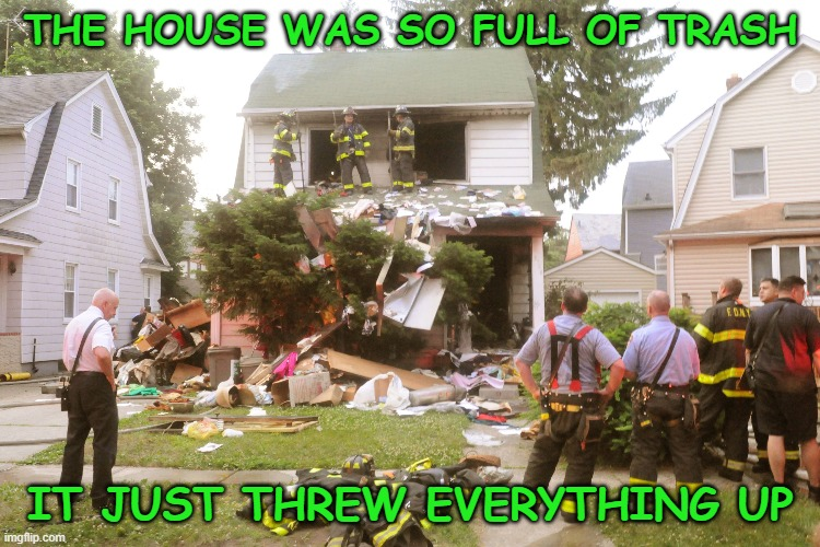 THE HOUSE WAS SO FULL OF TRASH; IT JUST THREW EVERYTHING UP | image tagged in hoarding,hoarders,trash,garbage | made w/ Imgflip meme maker