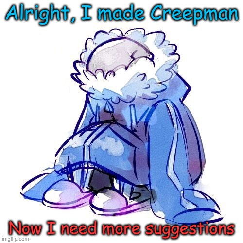 mOrE iDeAs NeEdEd!!!! |  Alright, I made Creepman; Now I need more suggestions | image tagged in edits | made w/ Imgflip meme maker