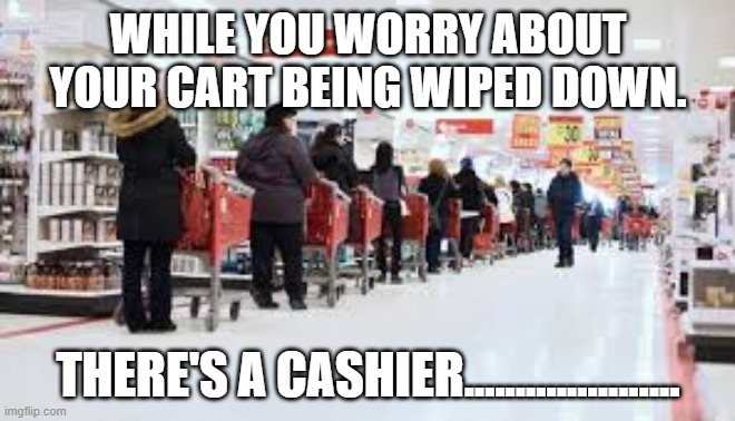 WHILE YOU WORRY ABOUT YOUR CART BEING WIPED DOWN. THERE'S A CASHIER..................... | image tagged in selfish,be kind | made w/ Imgflip meme maker