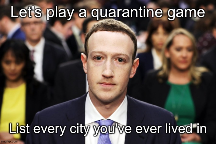 Saw people doing this one today |  Let's play a quarantine game; List every city you've ever lived in | image tagged in mark zuckerberg | made w/ Imgflip meme maker