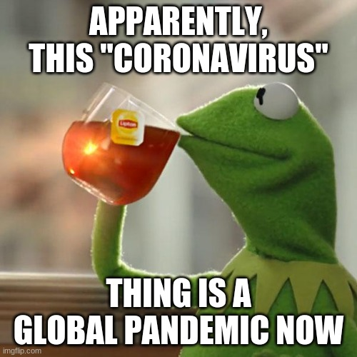 "But That's None Of My Business Meme |  APPARENTLY, THIS ""CORONAVIRUS""; THING IS A GLOBAL PANDEMIC NOW 