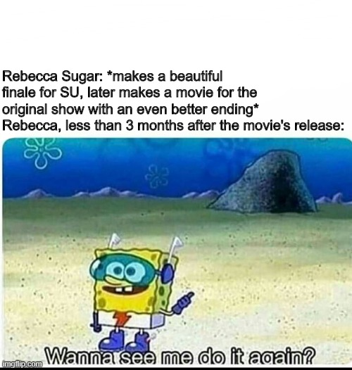 Spongebob wanna see me do it again |  Rebecca Sugar: *makes a beautiful finale for SU, later makes a movie for the original show with an even better ending* Rebecca, less than 3 months after the movie's release: | image tagged in spongebob wanna see me do it again,steven universe,steven universe future,rebecca sugar | made w/ Imgflip meme maker