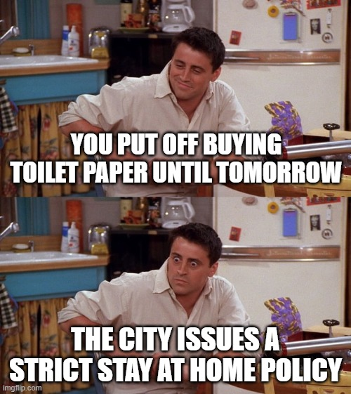 Joey meme |  YOU PUT OFF BUYING TOILET PAPER UNTIL TOMORROW; THE CITY ISSUES A STRICT STAY AT HOME POLICY | image tagged in joey meme | made w/ Imgflip meme maker