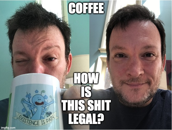 Coffee - How Is This Shit Legal? |  COFFEE; HOW IS THIS SHIT LEGAL? | image tagged in coffee,how is it legal,legal,coffee addict | made w/ Imgflip meme maker