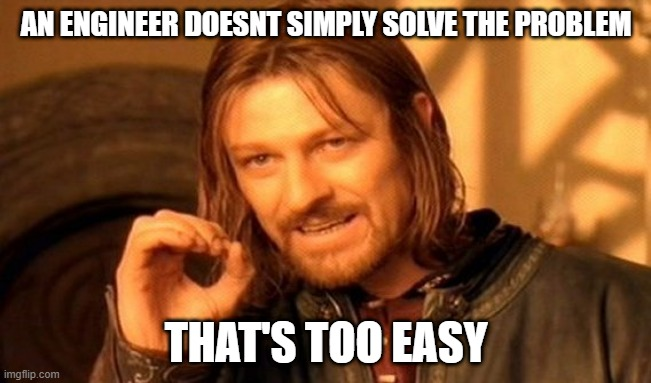 One Does Not Simply Meme |  AN ENGINEER DOESNT SIMPLY SOLVE THE PROBLEM; THAT'S TOO EASY | image tagged in memes,one does not simply | made w/ Imgflip meme maker
