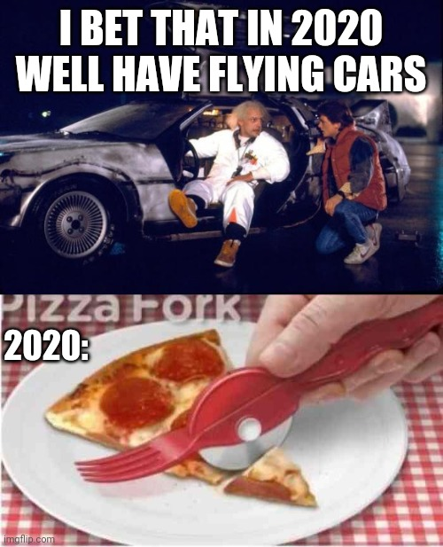 I WANT ONE |  I BET THAT IN 2020 WELL HAVE FLYING CARS; 2020: | image tagged in back to the future,memes,pizza,2020 | made w/ Imgflip meme maker