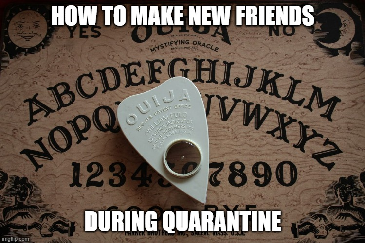 ouija board |  HOW TO MAKE NEW FRIENDS; DURING QUARANTINE | image tagged in ouija board | made w/ Imgflip meme maker