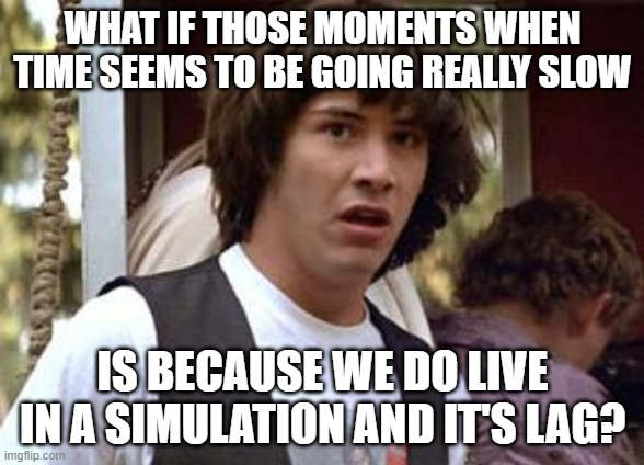 Keanu Reeves |  WHAT IF THOSE MOMENTS WHEN TIME SEEMS TO BE GOING REALLY SLOW; IS BECAUSE WE DO LIVE IN A SIMULATION AND IT'S LAG? | image tagged in keanu reeves | made w/ Imgflip meme maker