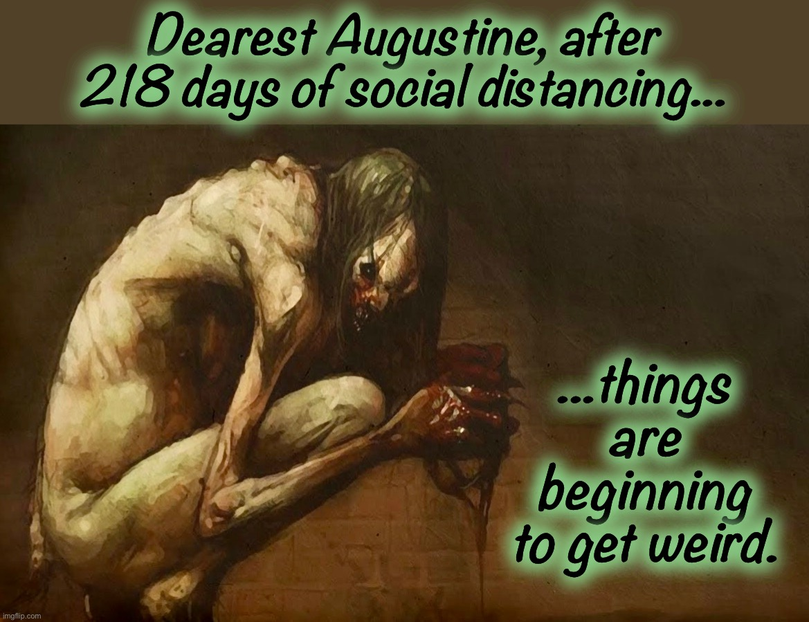 Some handle it better than others |  Dearest Augustine, after 218 days of social distancing... ...things are beginning to get weird. | image tagged in social distancing,memes,cannibalism,lovecraft,captain trumps,creatures | made w/ Imgflip meme maker