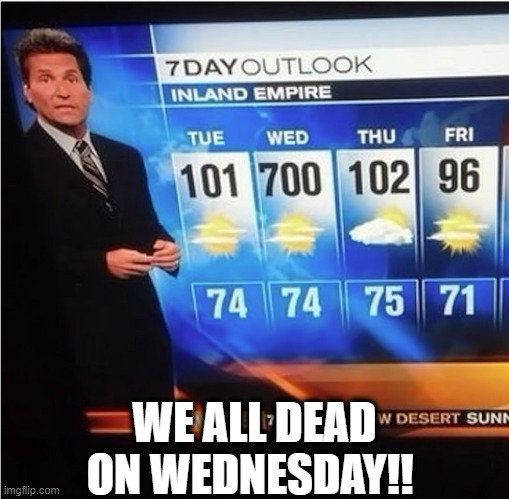 SPICY DAYZ IZ HERE! |  WE ALL DEAD ON WEDNESDAY!! | image tagged in we all gunna die,funny,memes,weather,hot,death star | made w/ Imgflip meme maker