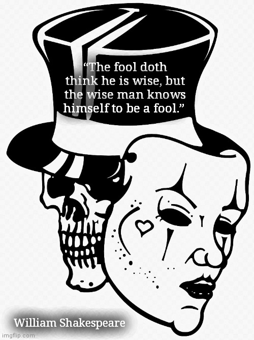 "Poetic Project |  ""The fool doth think he is wise, but the wise man knows himself to be a fool.""; William Shakespeare 