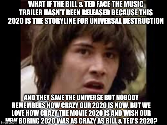 2020 |  WHAT IF THE BILL & TED FACE THE MUSIC TRAILER HASN'T BEEN RELEASED BECAUSE THIS 2020 IS THE STORYLINE FOR UNIVERSAL DESTRUCTION; AND THEY SAVE THE UNIVERSE BUT NOBODY REMEMBERS HOW CRAZY OUR 2020 IS NOW, BUT WE LOVE HOW CRAZY THE MOVIE 2020 IS AND WISH OUR NEW BORING 2020 WAS AS CRAZY AS BILL & TED'S 2020? | image tagged in keanu reeves,bill and ted,2020,time travel,coronavirus | made w/ Imgflip meme maker