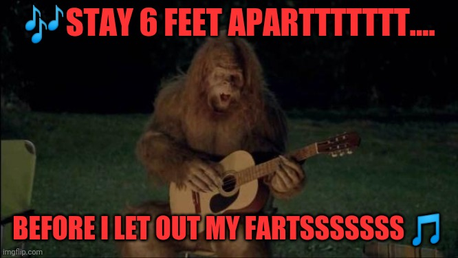Sasquatch |  🎶STAY 6 FEET APARTTTTTTT.... BEFORE I LET OUT MY FARTSSSSSSS 🎵 | image tagged in sasquatch | made w/ Imgflip meme maker