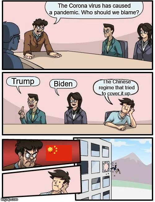 Boardroom Meeting Suggestion Meme | The Corona virus has caused a pandemic. Who should we blame? Trump Biden The Chinese regime that tried to cover it up. | image tagged in memes,boardroom meeting suggestion | made w/ Imgflip meme maker