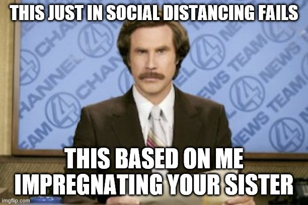 Ron Burgundy Meme |  THIS JUST IN SOCIAL DISTANCING FAILS; THIS BASED ON ME IMPREGNATING YOUR SISTER | image tagged in memes,ron burgundy | made w/ Imgflip meme maker