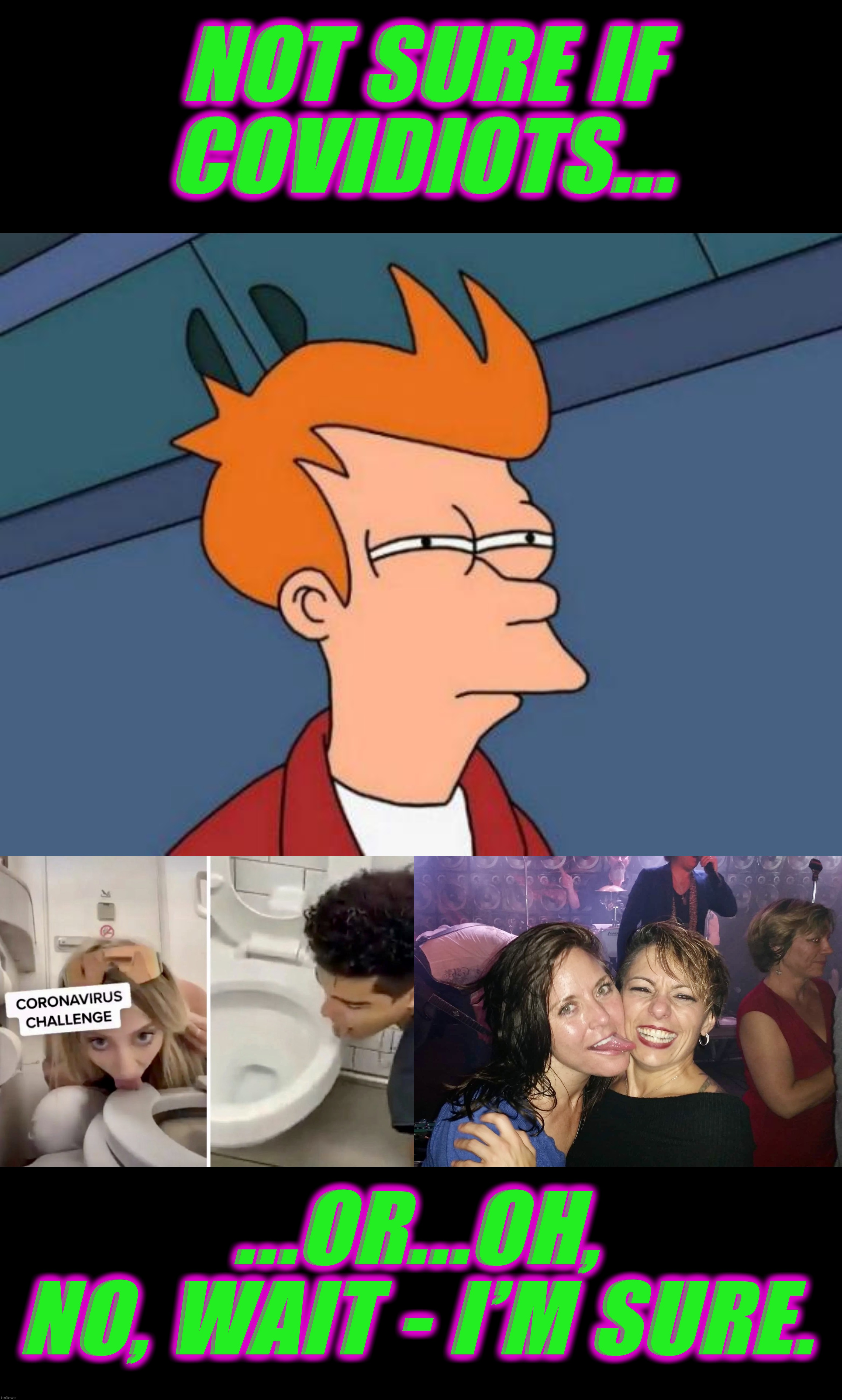 If Fry can spot covidiots... |  NOT SURE IF COVIDIOTS... ...OR...OH, NO, WAIT - I'M SURE. | image tagged in memes,futurama fry,covidiots,fry not sure,coronacrazy,covidiot | made w/ Imgflip meme maker