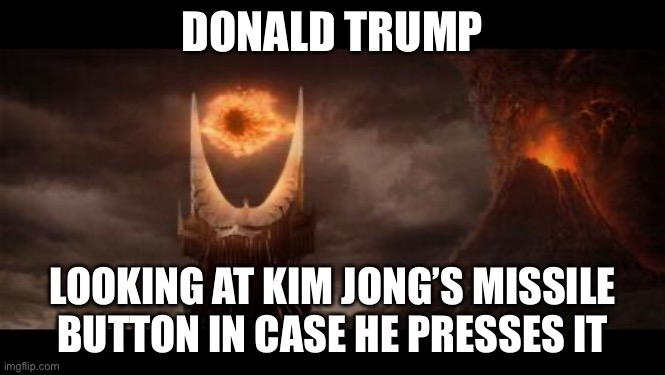 Eye Of Sauron |  DONALD TRUMP; LOOKING AT KIM JONG'S MISSILE BUTTON IN CASE HE PRESSES IT | image tagged in memes,eye of sauron | made w/ Imgflip meme maker