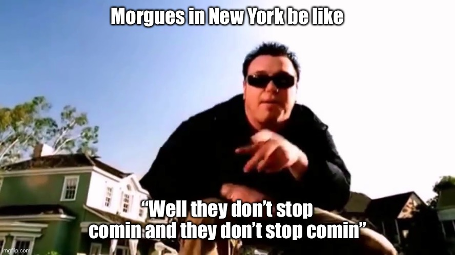 "Corona won't stop |  Morgues in New York be like; ""Well they don't stop comin and they don't stop comin"" 
