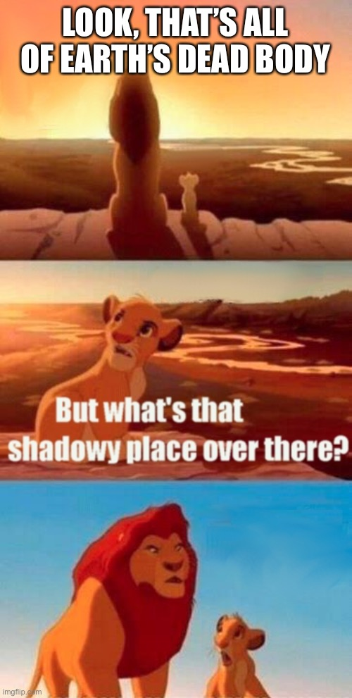 Simba Shadowy Place Meme |  LOOK, THAT'S ALL OF EARTH'S DEAD BODY | image tagged in memes,simba shadowy place | made w/ Imgflip meme maker