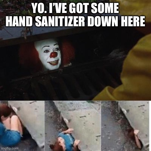 pennywise in sewer |  YO. I'VE GOT SOME HAND SANITIZER DOWN HERE | image tagged in pennywise in sewer | made w/ Imgflip meme maker
