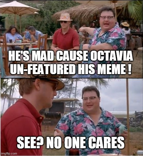 See Nobody Cares Meme | HE'S MAD CAUSE OCTAVIA UN-FEATURED HIS MEME ! SEE? NO ONE CARES | image tagged in memes,see nobody cares | made w/ Imgflip meme maker