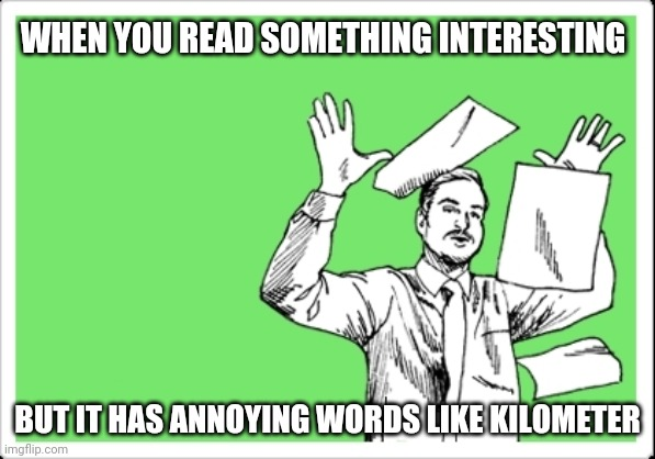throwing papers |  WHEN YOU READ SOMETHING INTERESTING; BUT IT HAS ANNOYING WORDS LIKE KILOMETER | image tagged in throwing papers | made w/ Imgflip meme maker