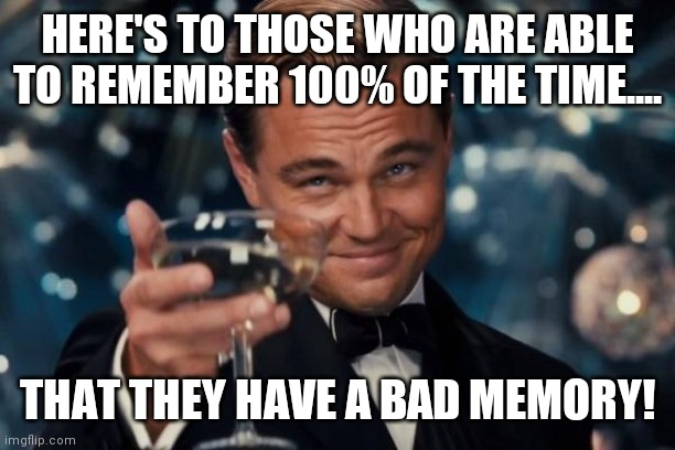 I remember that! |  HERE'S TO THOSE WHO ARE ABLE TO REMEMBER 100% OF THE TIME.... THAT THEY HAVE A BAD MEMORY! | image tagged in memes,leonardo dicaprio cheers,memories,bad memory,satire,remember | made w/ Imgflip meme maker