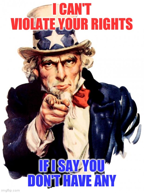 Uncle Sam |  I CAN'T VIOLATE YOUR RIGHTS; IF I SAY YOU DON'T HAVE ANY | image tagged in memes,uncle sam | made w/ Imgflip meme maker