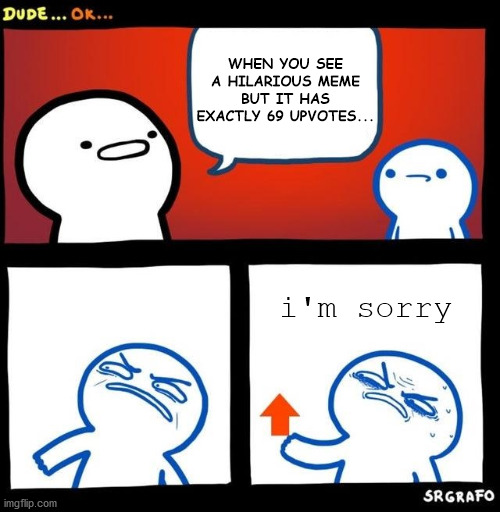 i'm sorry |  WHEN YOU SEE A HILARIOUS MEME BUT IT HAS EXACTLY 69 UPVOTES... i'm sorry | image tagged in disgusted upvote | made w/ Imgflip meme maker