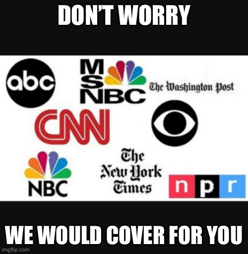 Media lies | DON'T WORRY WE WOULD COVER FOR YOU | image tagged in media lies | made w/ Imgflip meme maker