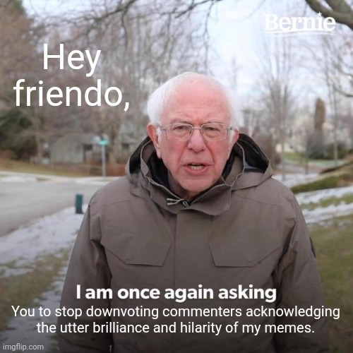 Bernie I Am Once Again Asking For Your Support |  Hey friendo, You to stop downvoting commenters acknowledging the utter brilliance and hilarity of my memes. | image tagged in memes,bernie i am once again asking for your support,lol,downvoters,you may be cool | made w/ Imgflip meme maker