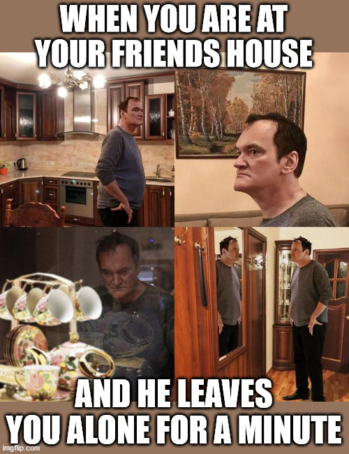 Quentin Tarantino what is life |  WHEN YOU ARE AT YOUR FRIENDS HOUSE; AND HE LEAVES YOU ALONE FOR A MINUTE | image tagged in quentin tarantino what is life | made w/ Imgflip meme maker