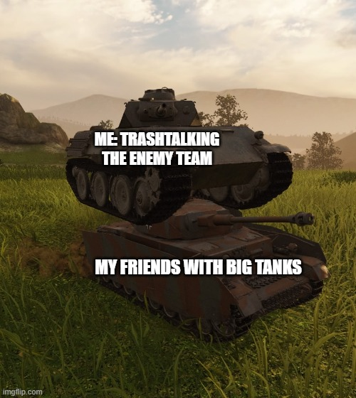 WOT tank on top of tank |  ME: TRASHTALKING THE ENEMY TEAM; MY FRIENDS WITH BIG TANKS | image tagged in wot tank on top of tank | made w/ Imgflip meme maker