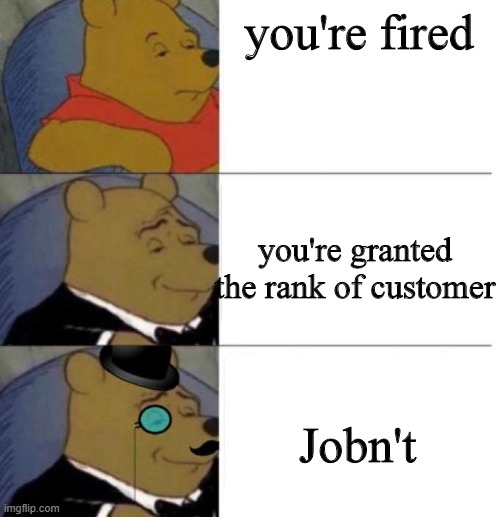Tuxedo Winnie the Pooh (3 panel) |  you're fired; you're granted the rank of customer; Jobn't | image tagged in tuxedo winnie the pooh 3 panel | made w/ Imgflip meme maker