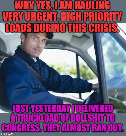Cow manure is very different. Much more usefel. |  WHY YES, I AM HAULING VERY URGENT, HIGH PRIORITY LOADS DURING THIS CRISIS. JUST YESTERDAY I DELIVERED A TRUCKLOAD OF BULLSHIT TO CONGRESS. THEY ALMOST RAN OUT. | image tagged in truck driver | made w/ Imgflip meme maker