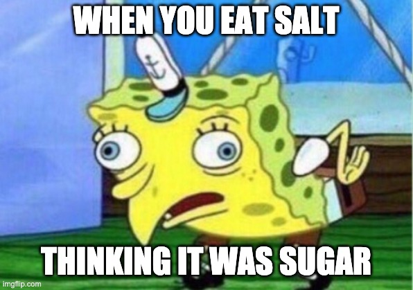 Don't lie, its happened to you too!!! |  WHEN YOU EAT SALT; THINKING IT WAS SUGAR | image tagged in memes,mocking spongebob | made w/ Imgflip meme maker