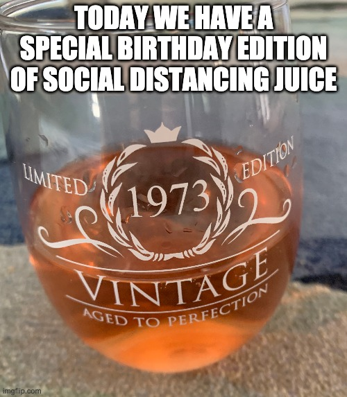 birthday wine |  TODAY WE HAVE A SPECIAL BIRTHDAY EDITION OF SOCIAL DISTANCING JUICE | image tagged in happy birthday,birthday,wine,wine drinker,quarantine,social distancing | made w/ Imgflip meme maker