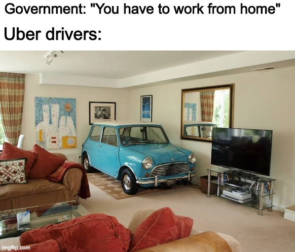 "Uber drivers working from home |  Government: ""You have to work from home""; Uber drivers: 