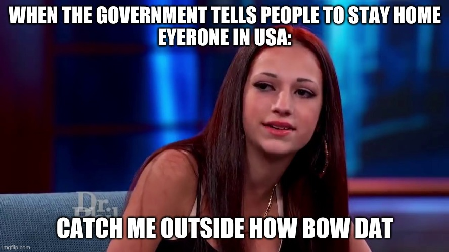 Catch me outside how bout dat |  WHEN THE GOVERNMENT TELLS PEOPLE TO STAY HOME EYERONE IN USA:; CATCH ME OUTSIDE HOW BOW DAT | image tagged in catch me outside how bout dat | made w/ Imgflip meme maker