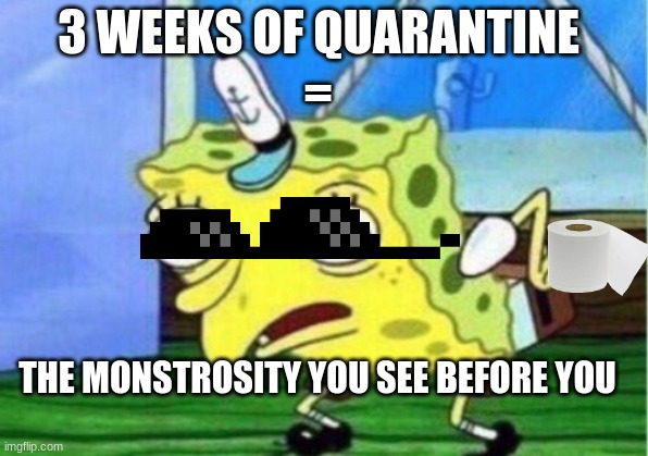 Mocking Spongebob |  3 WEEKS OF QUARANTINE; =; THE MONSTROSITY YOU SEE BEFORE YOU | image tagged in memes,mocking spongebob | made w/ Imgflip meme maker