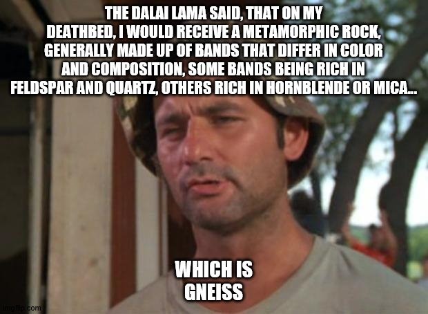 So I Got That Goin For Me Which Is Nice |  THE DALAI LAMA SAID, THAT ON MY DEATHBED, I WOULD RECEIVE A METAMORPHIC ROCK, GENERALLY MADE UP OF BANDS THAT DIFFER IN COLOR AND COMPOSITION, SOME BANDS BEING RICH IN FELDSPAR AND QUARTZ, OTHERS RICH IN HORNBLENDE OR MICA... WHICH IS GNEISS | image tagged in memes,so i got that goin for me which is nice | made w/ Imgflip meme maker