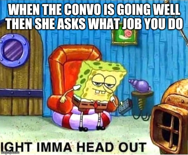 SpongeBob Ight Ima Head Out Babys Born |  WHEN THE CONVO IS GOING WELL THEN SHE ASKS WHAT JOB YOU DO | image tagged in spongebob ight ima head out babys born | made w/ Imgflip meme maker
