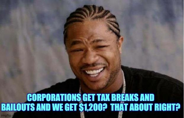 Such Good People |  CORPORATIONS GET TAX BREAKS AND BAILOUTS AND WE GET $1,200?  THAT ABOUT RIGHT? | image tagged in memes,yo dawg heard you,arrogant rich man,let's raise their taxes,tax cuts for the rich,taxation | made w/ Imgflip meme maker