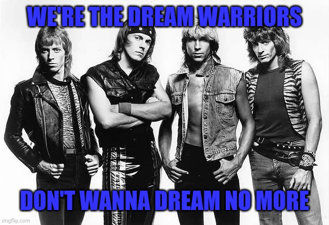 AND MAYBE TONIGHT YOU'LL BE GOOOONE!! |  WE'RE THE DREAM WARRIORS; DON'T WANNA DREAM NO MORE | image tagged in dokken,dream warriors,glam metal,heavy metal,hard rock,80s music | made w/ Imgflip meme maker
