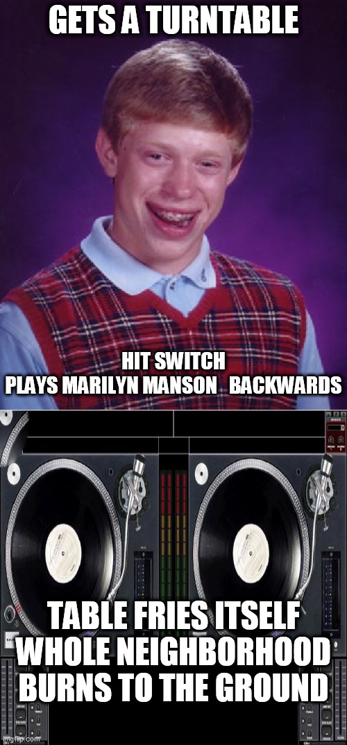 GETS A TURNTABLE HIT SWITCH   PLAYS MARILYN MANSON   BACKWARDS TABLE FRIES ITSELF WHOLE NEIGHBORHOOD BURNS TO THE GROUND | image tagged in memes,bad luck brian | made w/ Imgflip meme maker