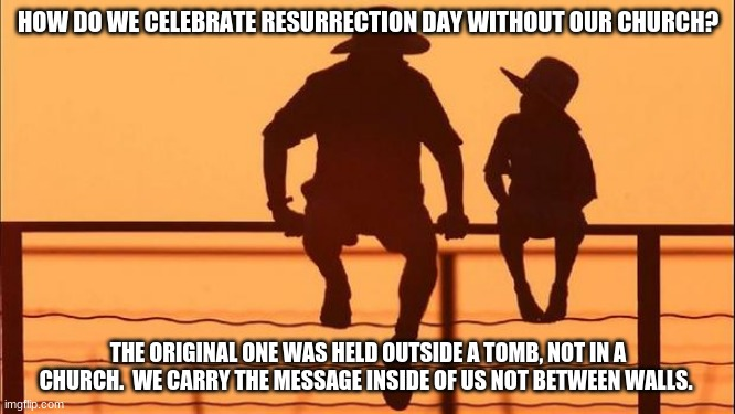 Cowboy wisdom on Resurrection Day |  HOW DO WE CELEBRATE RESURRECTION DAY WITHOUT OUR CHURCH? THE ORIGINAL ONE WAS HELD OUTSIDE A TOMB, NOT IN A CHURCH.  WE CARRY THE MESSAGE INSIDE OF US NOT BETWEEN WALLS. | image tagged in cowboy father and son,cowboy wisdom,resurrection day,perspective,happy easter,we are the message | made w/ Imgflip meme maker