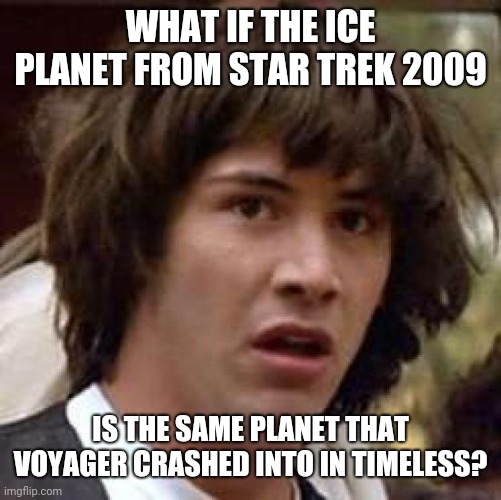 What If: Star Trek Edition |  WHAT IF THE ICE PLANET FROM STAR TREK 2009; IS THE SAME PLANET THAT VOYAGER CRASHED INTO IN TIMELESS? | image tagged in star trek 2009,star trek voyager,ice planet,timeless | made w/ Imgflip meme maker