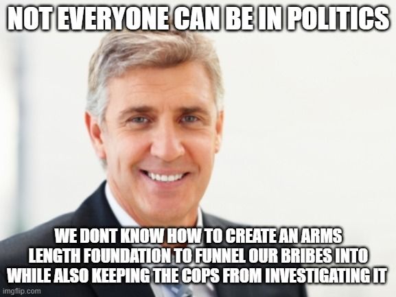 Yeah we arent stupid |  NOT EVERYONE CAN BE IN POLITICS; WE DONT KNOW HOW TO CREATE AN ARMS LENGTH FOUNDATION TO FUNNEL OUR BRIBES INTO WHILE ALSO KEEPING THE COPS FROM INVESTIGATING IT | image tagged in average white male,clinton corruption,justin trudeau,trudeau | made w/ Imgflip meme maker