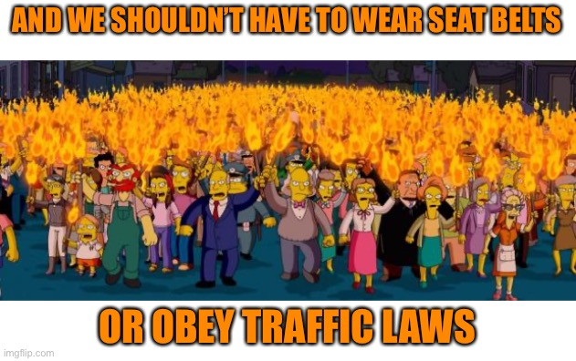 Simpsons angry mob torches | AND WE SHOULDN'T HAVE TO WEAR SEAT BELTS OR OBEY TRAFFIC LAWS | image tagged in simpsons angry mob torches | made w/ Imgflip meme maker