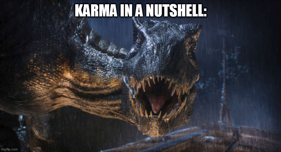 Karma's a b***h | KARMA IN A NUTSHELL: | image tagged in karma,karma's a bitch,mad karma,jurassic world,indoraptor | made w/ Imgflip meme maker
